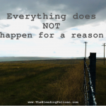 Everything Does NOT Happen for a Reason